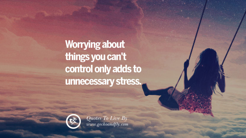 Worrying about things you can't control only adds to unnecessary stress. Life Lesson Quotes You Should Adopt in Your Everyday Life Pinterest, Tumblr, Instagram and Facebook