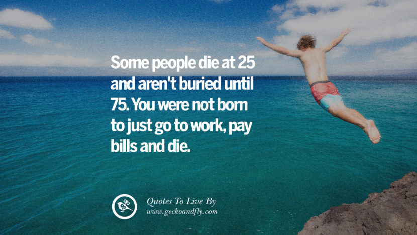 Some people die at 25 and aren't buried until 75. You were not born to just go to work, pay bills and die. Life Lesson Quotes You Should Adopt in Your Everyday Life Pinterest, Tumblr, Instagram and Facebook