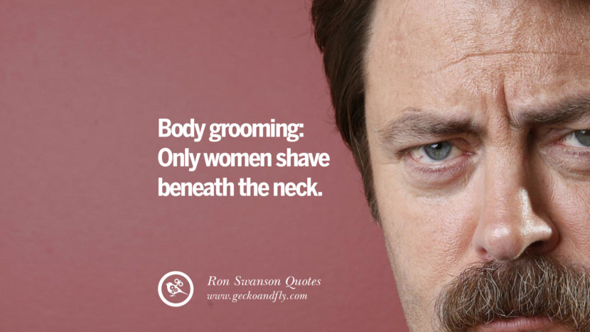 Body grooming: Only women shave beneath the neck. Funny Ron Swanson Quotes And Meme