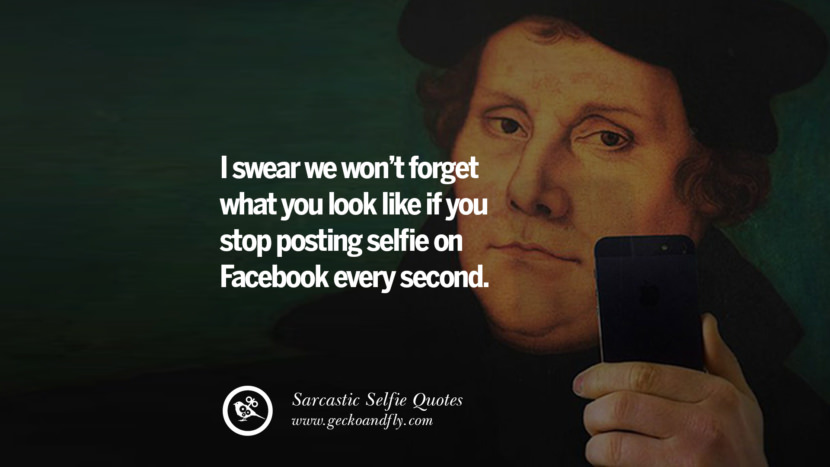I swear we won't forget what you look like if you stop posting selfies on Facebook every second.