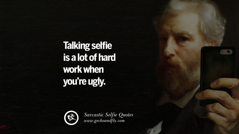 Taking selfie is a lot of hard work when you're ugly. Sarcastic Anti-Selfie Quotes For Facebook And Instagram Friends