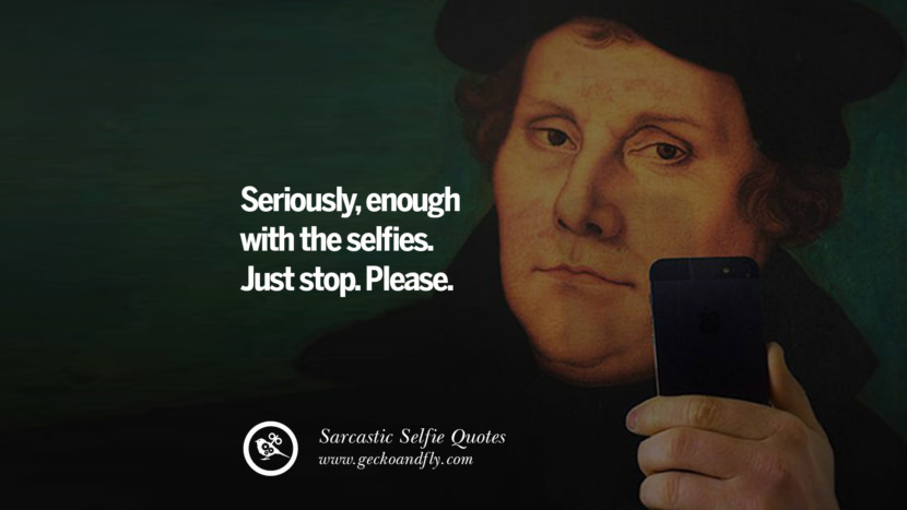 Seriously, enough with the selfies. Just stop. Please. Sarcastic Anti-Selfie Quotes For Facebook And Instagram Friends