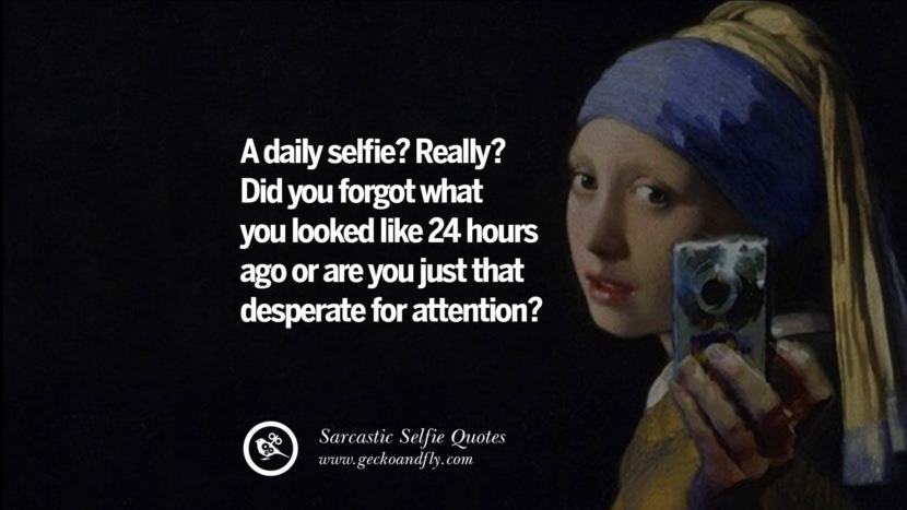 A daily selfie? Really? Did you forgot what you looked like 24 hours ago or are you just that desperate for attention?