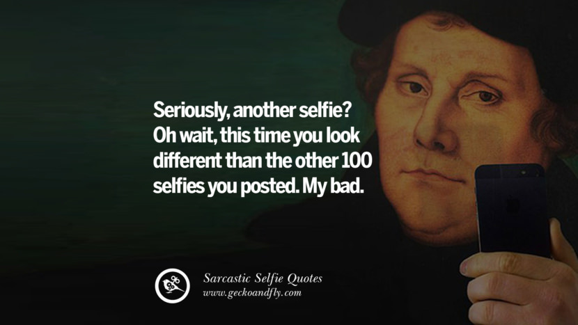 Seriously, another selfie? Oh wait, this time you look different than the other 100 selfies you posted. My bad. Sarcastic Anti-Selfie Quotes For Facebook And Instagram Friends