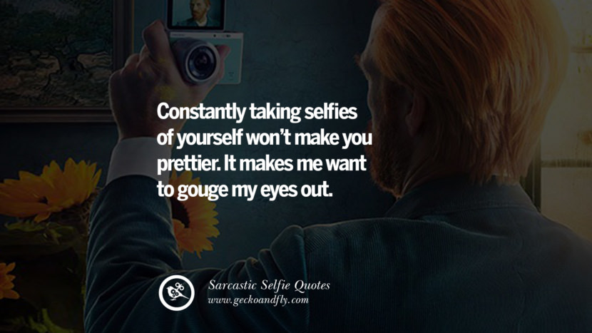 Constantly taking selfies of yourself won't make you prettier. It makes me want to gouge my eyes out.
