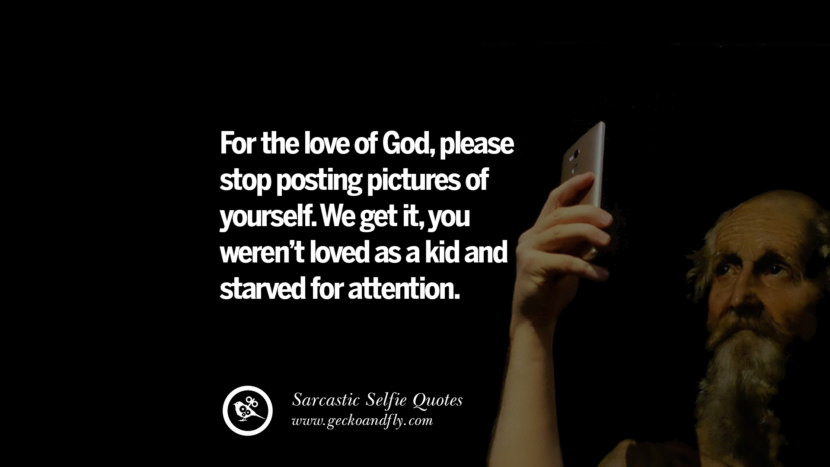 For the love of God, please stop posting pictures of yourself. We get it, you weren't loved as a kid and started for attention.