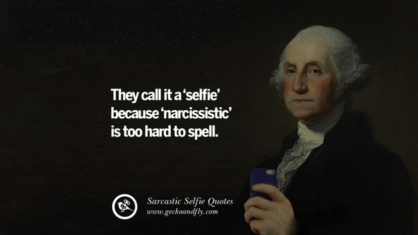 They cal it a 'selfie' because 'narcissistic' is too hard to spell.
