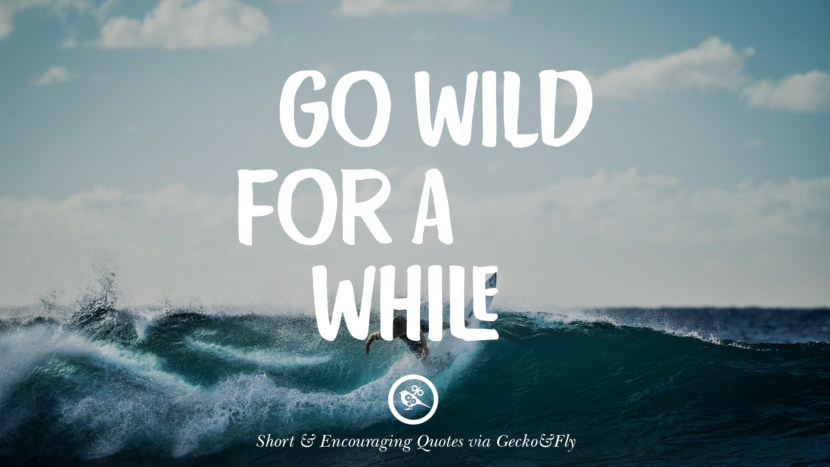 Go wild for a while. Beautiful Short, Nice And Encouraging Quotes For An Inspirational Day