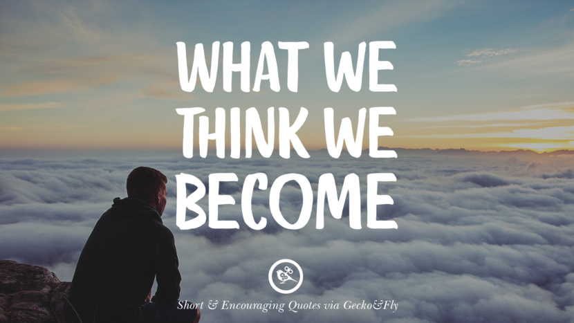 What we think we become. Beautiful Short, Nice And Encouraging Quotes For An Inspirational Day