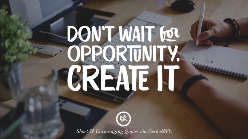 Don't wait for opportunity. Create it. Beautiful Short, Nice And Encouraging Quotes For An Inspirational Day