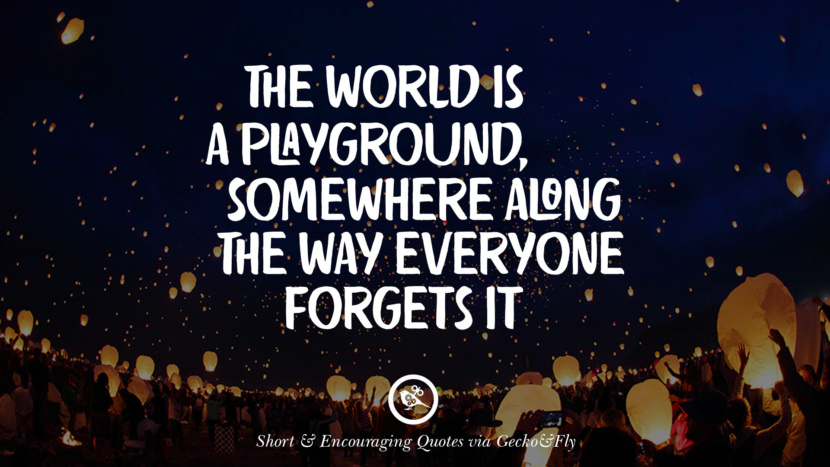 The world is a playground, somewhere along the way everyone forgets it. Beautiful Short, Nice And Encouraging Quotes For An Inspirational Day