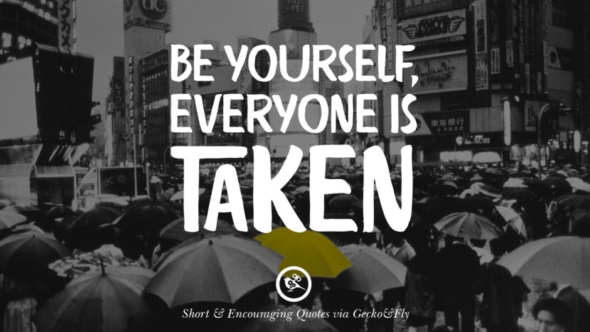 Be yourself, everyone is taken. Beautiful Short, Nice And Encouraging Quotes For An Inspirational Day