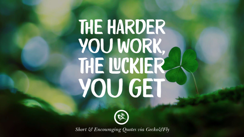 The harder you work, the luckier you get. Beautiful Short, Nice And Encouraging Quotes For An Inspirational Day