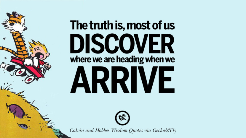 The truth is, most of us discover where we are heading when we arrive. Calvin And Hobbes Words Of Wisdom Quotes And Wise Sayings