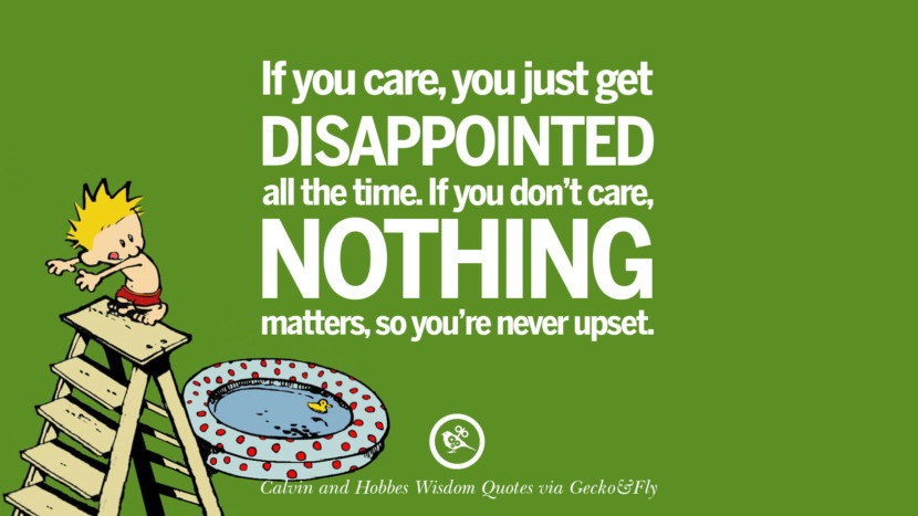 If you care, you just get disappointed all the time. If you don't care, nothing matters, so you're never upset. Calvin And Hobbes Words Of Wisdom Quotes And Wise Sayings
