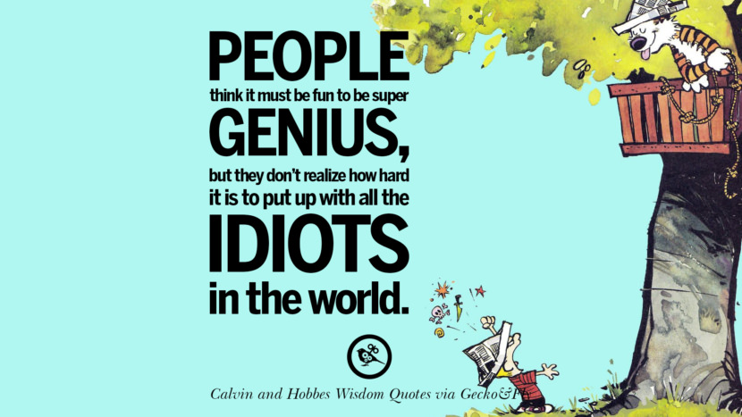 People think it must be fun to be super genius, but they don't realize how hard it is to put up with all the idiots in the world. Calvin And Hobbes Words Of Wisdom Quotes And Wise Sayings