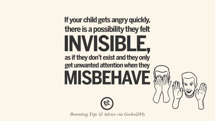 If your child gets angry quickly, there is a possibility they felt invisible, as if they don't exist and they only get unwanted attention when they misbehave. Quotes On Parenting Tips, Advice, And Guidance On Raising Good Children