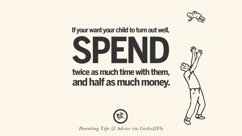 If you want your child to turn out well, spend twice as much time with them, and half as much money. Quotes On Parenting Tips, Advice, And Guidance On Raising Good Children