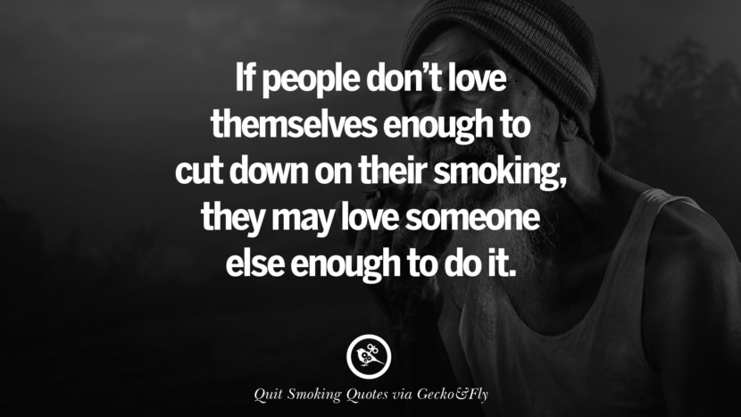 If people don't love themselves enough to cut down on their smoking, they may love someone else enough to do it. Motivational Slogans To Help You Quit Smoking And Stop Lungs Cancer