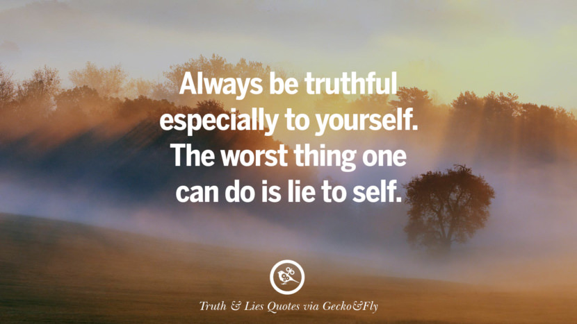 Always be truthful especially to yourself. The worst thing one can do is lie to self. Quotes About Truth And Lies By Boyfriends, Girlfriends, Friends And Families