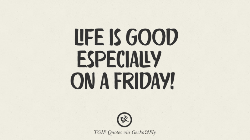 Life is good especially on a Friday! TGIF Sarcastic Quotes And Meme For Your Boss And Colleague