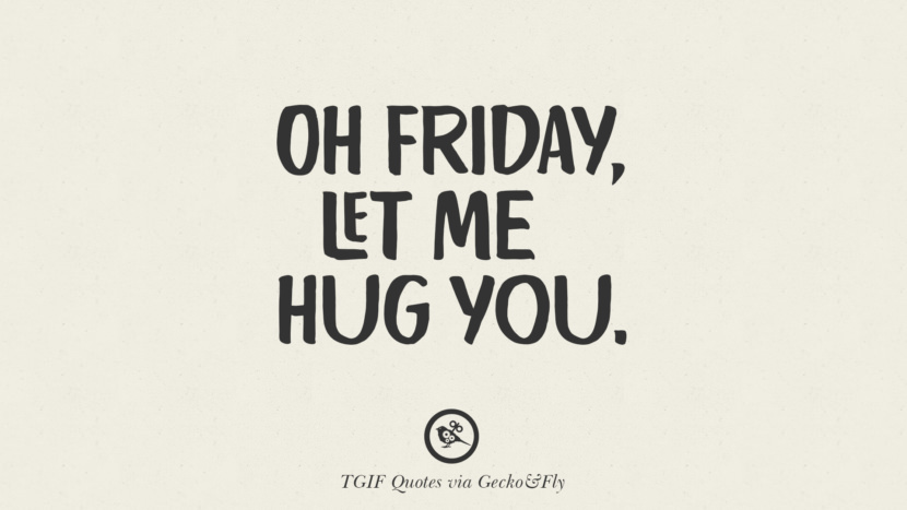 Oh Friday, let me hug you. TGIF Sarcastic Quotes And Meme For Your Boss And Colleague