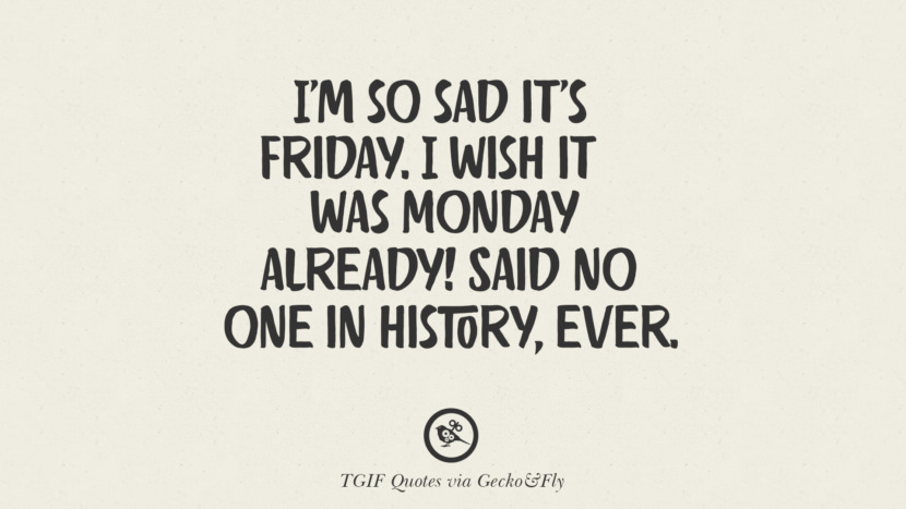 I'm so sad it's Friday. I wish it was Monday already! Said no one in history, ever. TGIF Sarcastic Quotes And Meme For Your Boss And Colleague