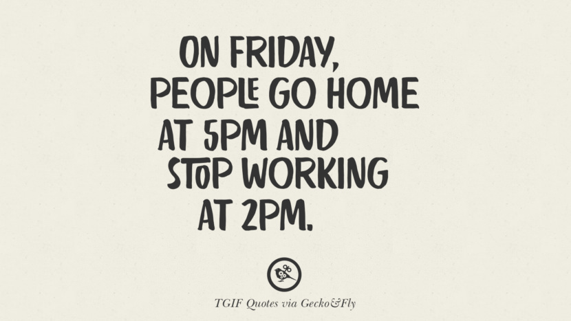 On Friday, people go home at 5pm and stop working at 2pm. TGIF Sarcastic Quotes And Meme For Your Boss And Colleague