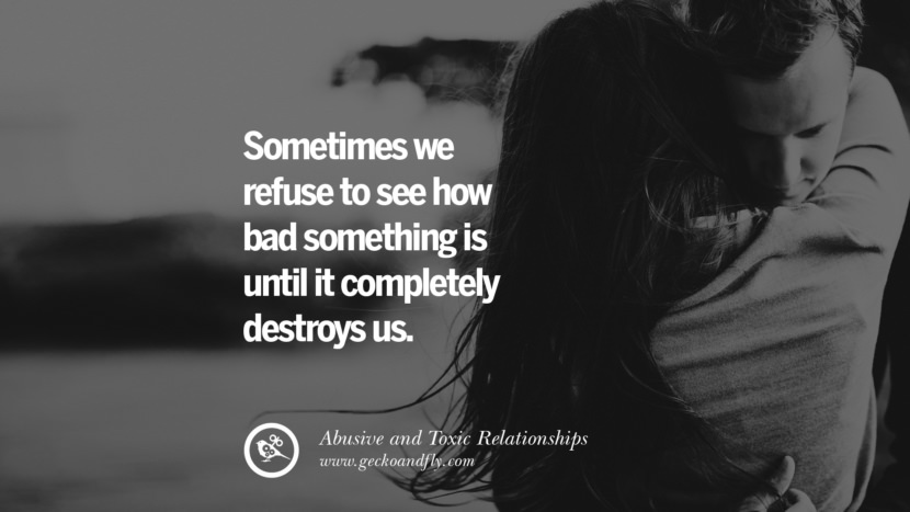 Sometimes we refuse to see how bad something is until it completely destroys us. Quotes On Courage To Leave An Abusive And Toxic Relationships
