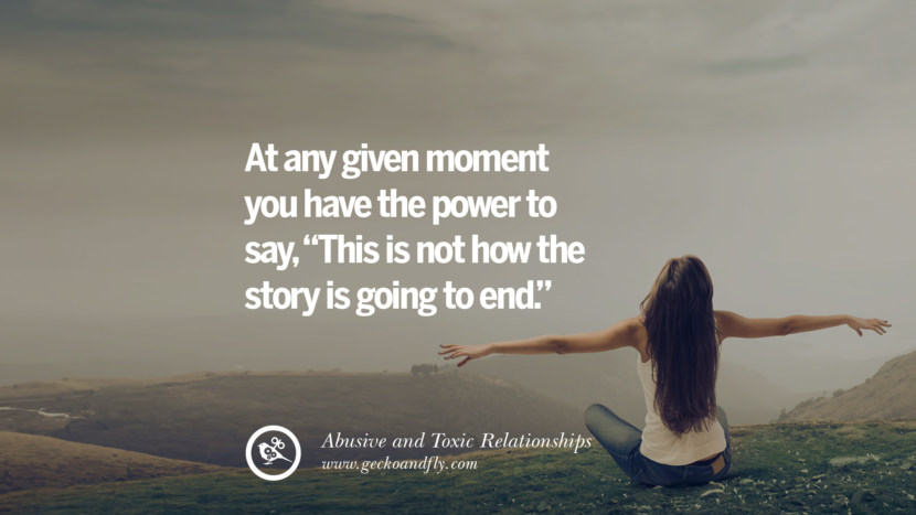 At any given moment you have the power to say, This is not how the story is going to end. Quotes On Courage To Leave An Abusive And Toxic Relationships
