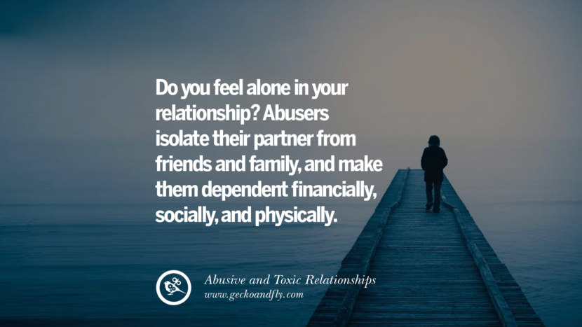 Do you feel alone in your relationship? Abusers isolate their partner from friends and family, and make them dependent financially, socially, and physically. Quotes On Courage To Leave An Abusive And Toxic Relationships