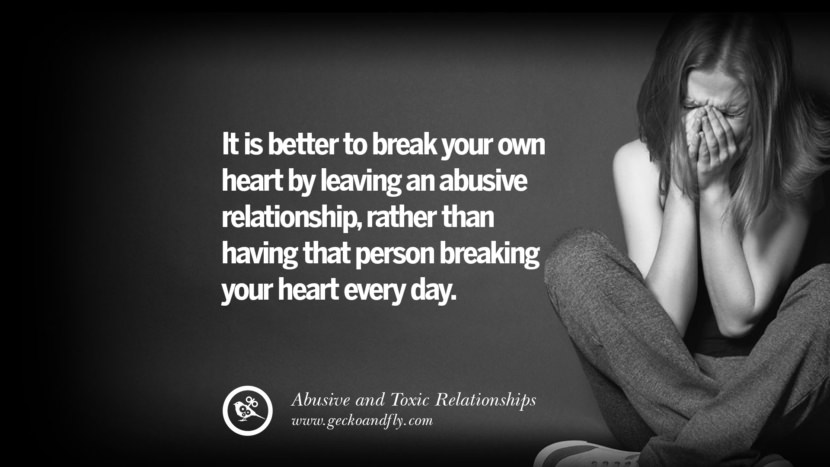 It is better to break your own heart by leaving an abusive relationship, rather than having that person breaking your heart every day. Quotes On Courage To Leave An Abusive And Toxic Relationships