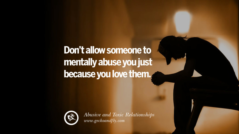 Don't allow someone to mentally abuse you just because you love them. Quotes On Courage To Leave An Abusive And Toxic Relationships