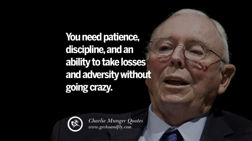 You need patience, discipline, and an agility to take losses and adversity without going crazy. Quote by Charlie Munger
