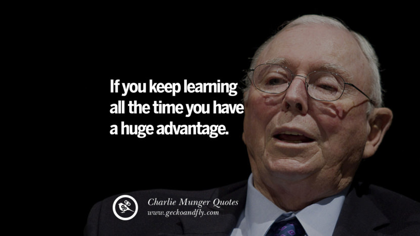 If you keep learning all the time you have a huge advantage. Quote by Charlie Munger