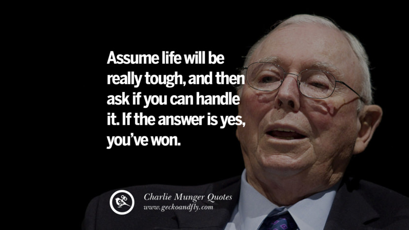 Assume life will be really tough, and then ask if you can handle  it. If the answer is yes, you've won. Quote by Charlie Munger