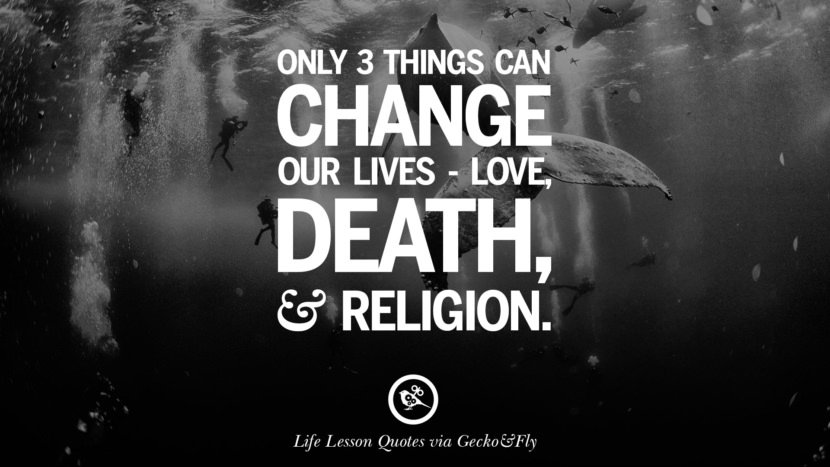 Only 3 things can change our lives - love, death and religion.
