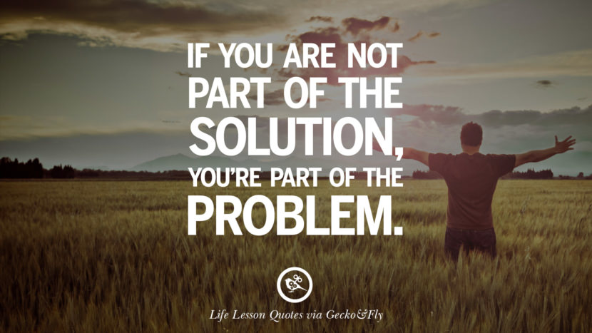 If you are not part of the solution, you're part of the problem.