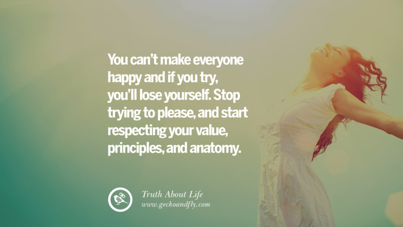 You can't make everyone happy and if you try, you'll lose yourself. Stop trying to please, and start respecting your value, principles, and anatomy. Brutal Truths About Life We Need To Remember To Improve Our Life