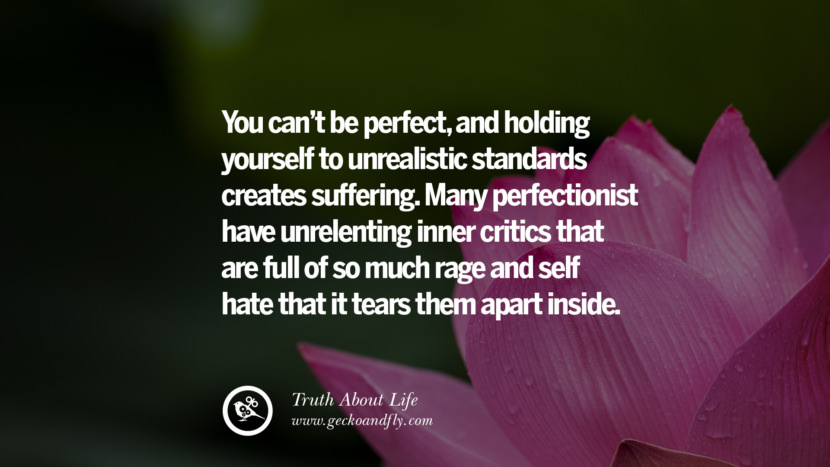 You can't be perfect, and holding yourself to unrealistic standards creates suffering. Many perfectionist have unrelenting inner critics that are full of so much rage and self-hate that it tears them apart inside. Brutal Truths About Life We Need To Remember To Improve Our Life