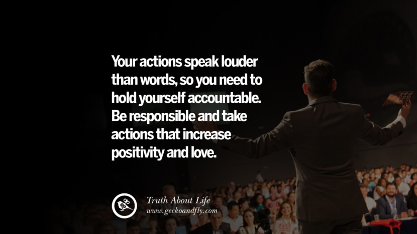Your actions speak louder than words, so you need to hold yourself accountable. Be responsible and take actions that increase positivity and love. Brutal Truths About Life We Need To Remember To Improve Our Life