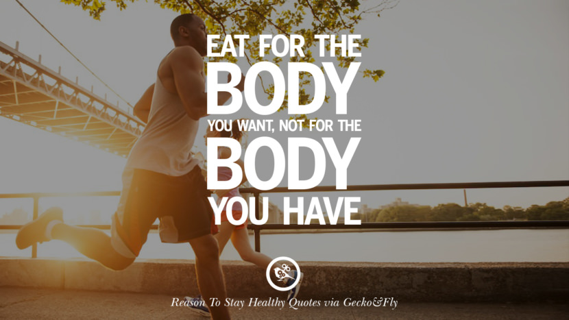 Eat for the body you want, not for the body you have. Motivational Quotes On Reasons To Stay Healthy And Exercise