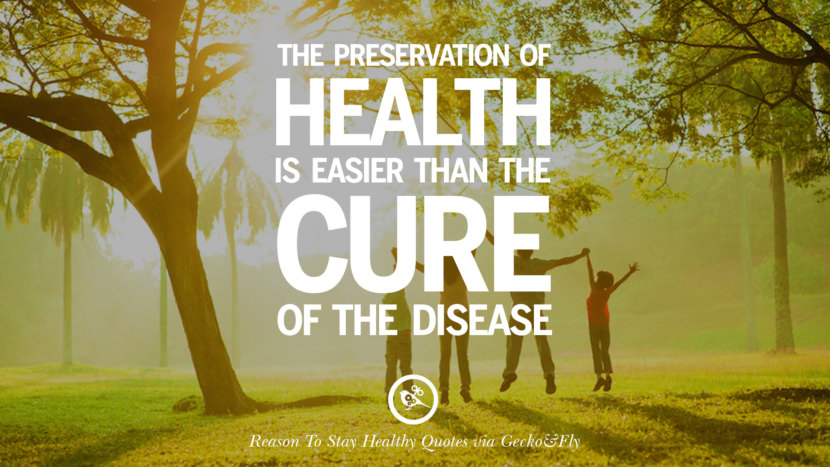 The preservation of health is easier than the cure of the disease. Motivational Quotes On Reasons To Stay Healthy And Exercise