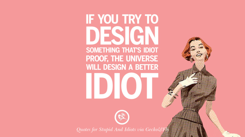 If you try to design something that's idiot proof, the universe will design a better idiot. Sarcastic Sayings For Tagging Idiots And Stupid People In Facebook