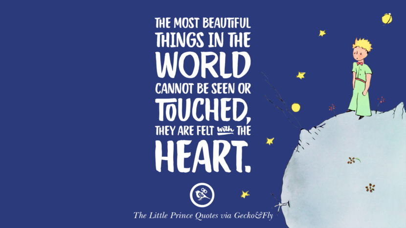 The most beautiful things in the world cannot be seen or touched, they are felt with the heart. Quotes By The Little Prince On Life Lesson, True Love, And Responsibilities
