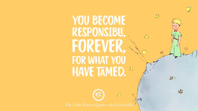 You become responsible, forever for what you have tamed. Quotes By The Little Prince On Life Lesson, True Love, And Responsibilities