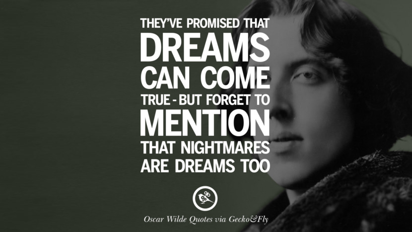 They've promised that dreams can come true - but forget to mention that nightmares are dreams too. Oscar Wilde's Wittiest Quotes On Life And Wisdom