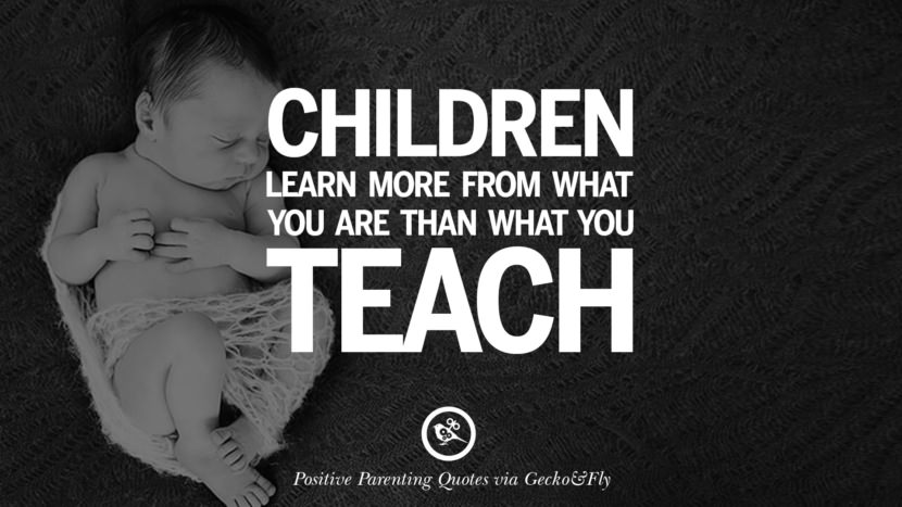 Children learn more from what you are than what you teach. Positive Parenting Quotes On Raising Children And Be A Better Parent