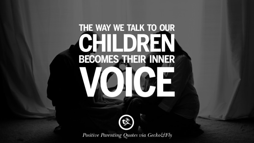 The way we talk to our children becomes their inner voice. Positive Parenting Quotes On Raising Children And Be A Better Parent