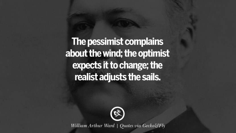The pessimist complains about the wind; the optimist expects it to change; the realist adjusts the sails. - William Arthur Ward Quotes That Engage The Mind And Soul With Wisdom And Words That Inspire